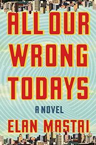 All Our Wrong Todays -- Elan Mastai