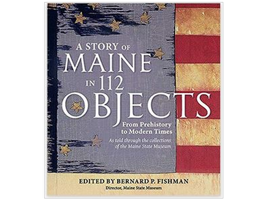 A Story of Maine in 112 Objects from Prehistory to Modern Times: As told through the collections of the Maine State Museum